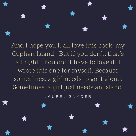 And I hope you'll all love this book, my Orphan Island. But if you don't, that's all right. You don't have to love it. I wrote this one for myself. Because sometimes, a girl needs to go it alone. Sometimes, a girl ju.jpg